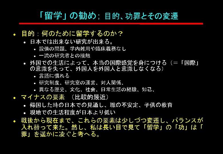 「留学」 の勧め; 目的、功罪とその変遷 l 目的:何のために留学するのか? l 日本では出来ない研究が出来る。 l l l 外国での生活によって、本当の国際感覚を身につける(=「国際」 の意識を失って、外国人を外国人と意識しなくなる) l l