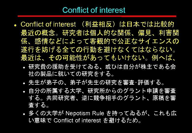 Conflict of interest l Conflict of interest (利益相反)は日本では比較的 最近の概念。研究者は個人的な関係、偏見、利害関 係、感情などによって客観的で公正なサイエンスの 遂行を妨げる全ての行動を避けなくてはならない。 最近は、その可能性があってもいけない。例へば、 l l
