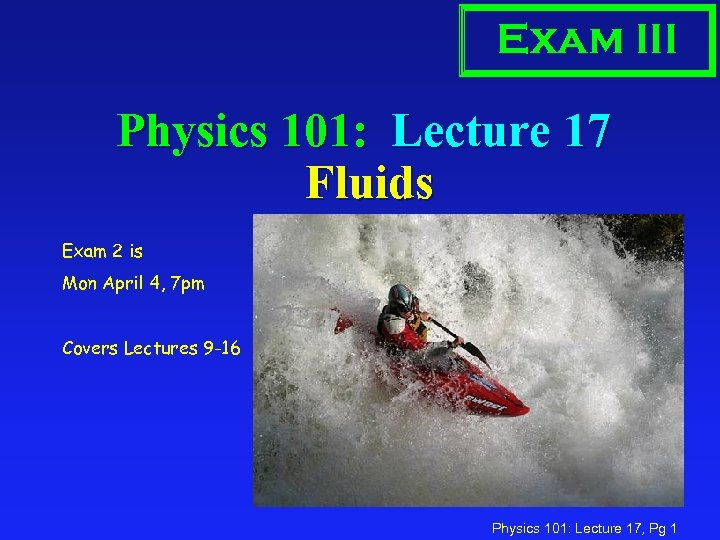 Exam III Physics 101: Lecture 17 Fluids Exam 2 is Mon April 4, 7