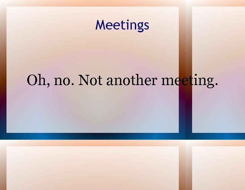 Meetings Oh, no. Not another meeting.