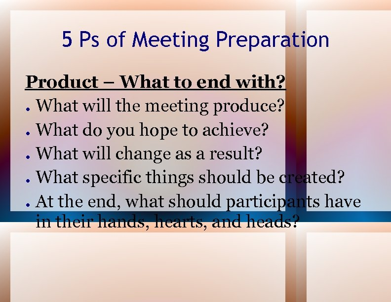 5 Ps of Meeting Preparation Product – What to end with? ● What will