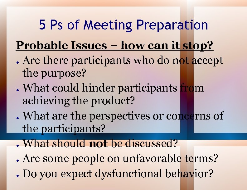 5 Ps of Meeting Preparation Probable Issues – how can it stop? ● Are