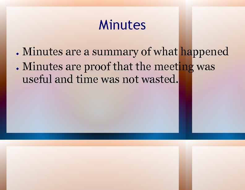 Minutes ● ● Minutes are a summary of what happened Minutes are proof that