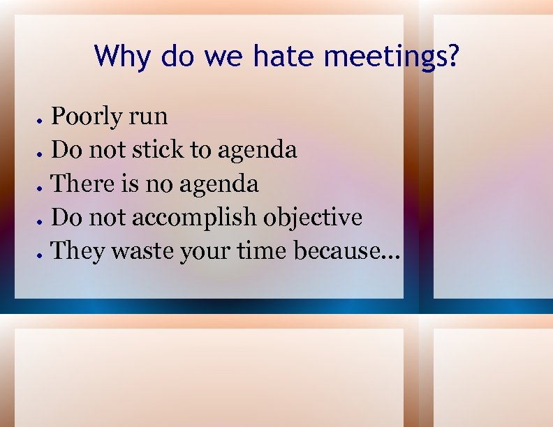 Why do we hate meetings? ● ● ● Poorly run Do not stick to