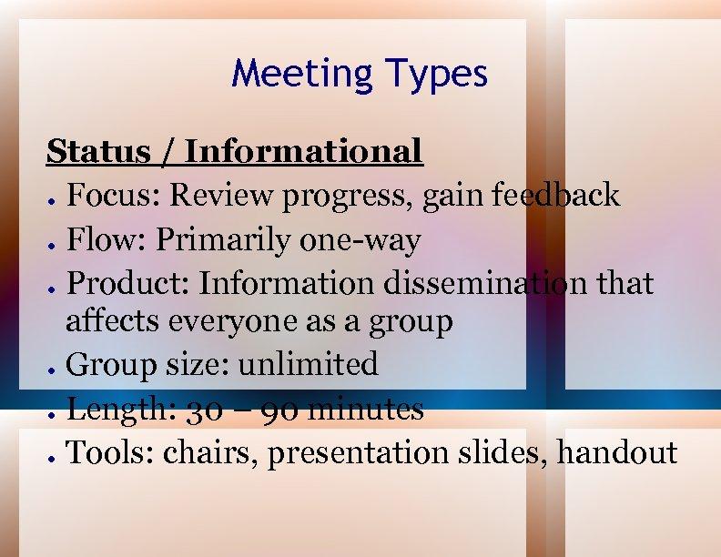 Meeting Types Status / Informational ● Focus: Review progress, gain feedback ● Flow: Primarily