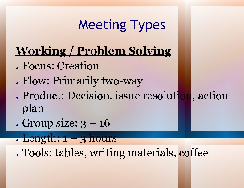 Meeting Types Working / Problem Solving ● Focus: Creation ● Flow: Primarily two-way ●