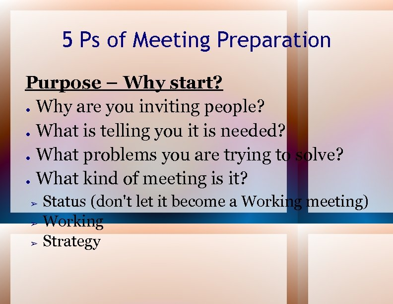 5 Ps of Meeting Preparation Purpose – Why start? ● Why are you inviting