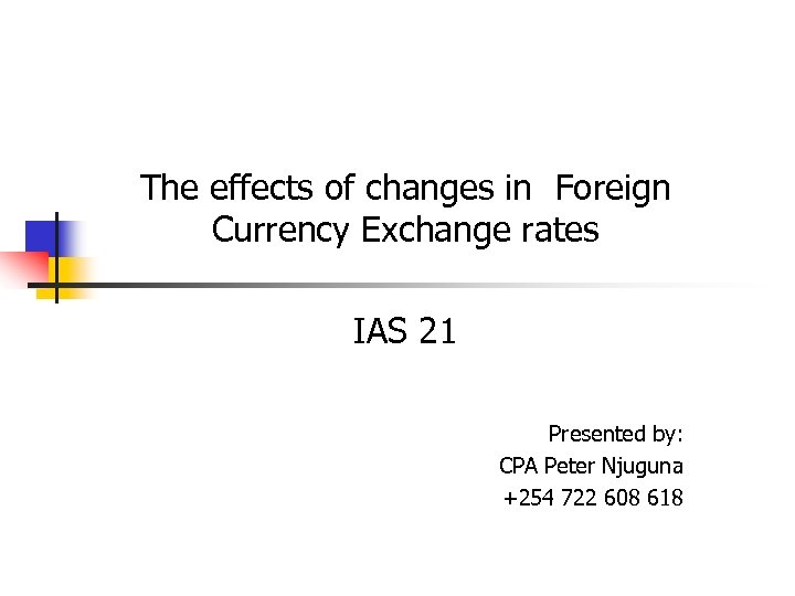 The effects of changes in Foreign Currency Exchange rates IAS 21 Presented by: CPA