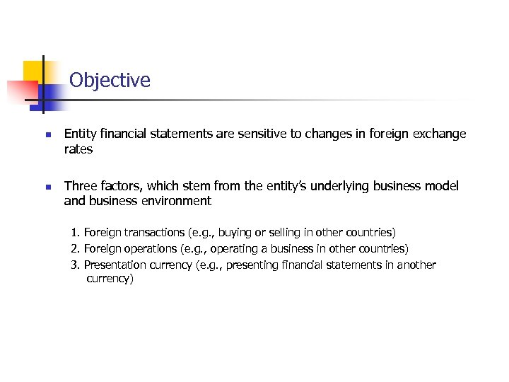 Objective n n Entity financial statements are sensitive to changes in foreign exchange rates