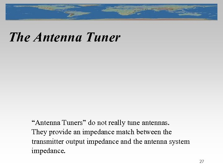 "The Antenna Tuner ""Antenna Tuners"" do not really tune antennas. They provide an impedance"