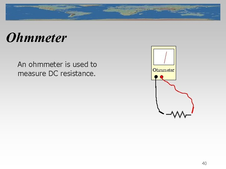 Ohmmeter An ohmmeter is used to measure DC resistance. Ohmmeter 40