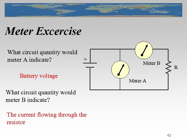 Meter Excercise What circuit quantity would meter A indicate? + Battery voltage Meter B