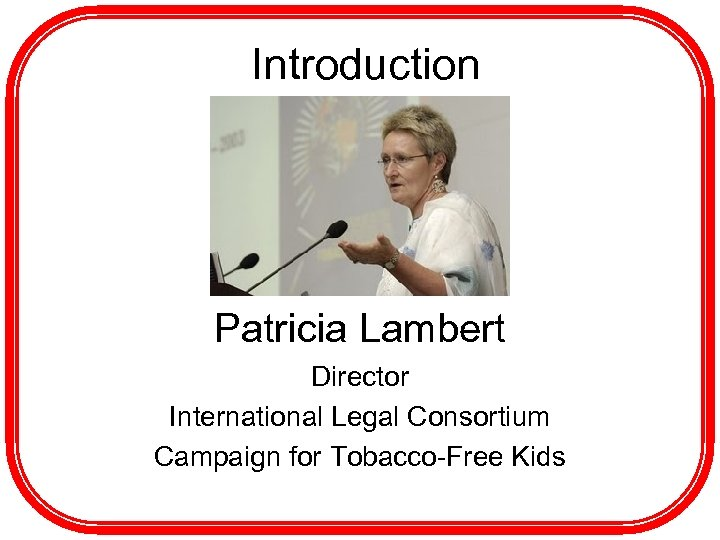 Introduction Patricia Lambert Director International Legal Consortium Campaign for Tobacco-Free Kids