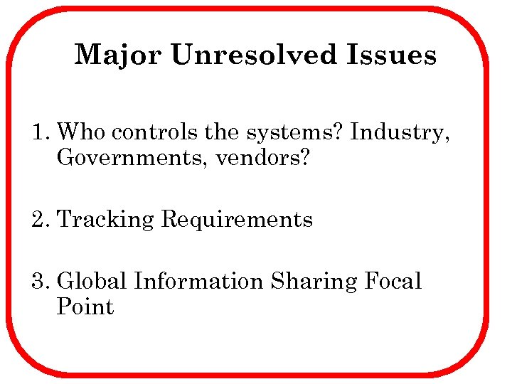 Major Unresolved Issues 1. Who controls the systems? Industry, Governments, vendors? 2. Tracking Requirements