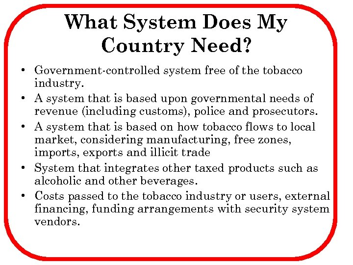 What System Does My Country Need? • Government-controlled system free of the tobacco industry.