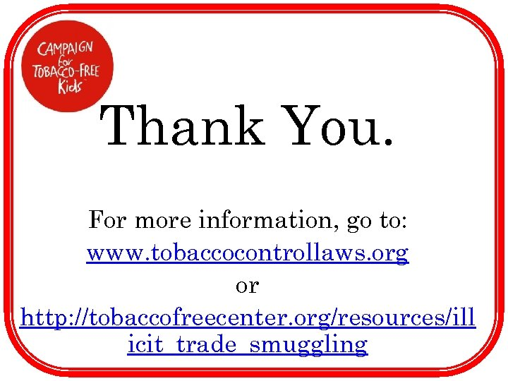 Thank You. For more information, go to: www. tobaccocontrollaws. org or http: //tobaccofreecenter. org/resources/ill