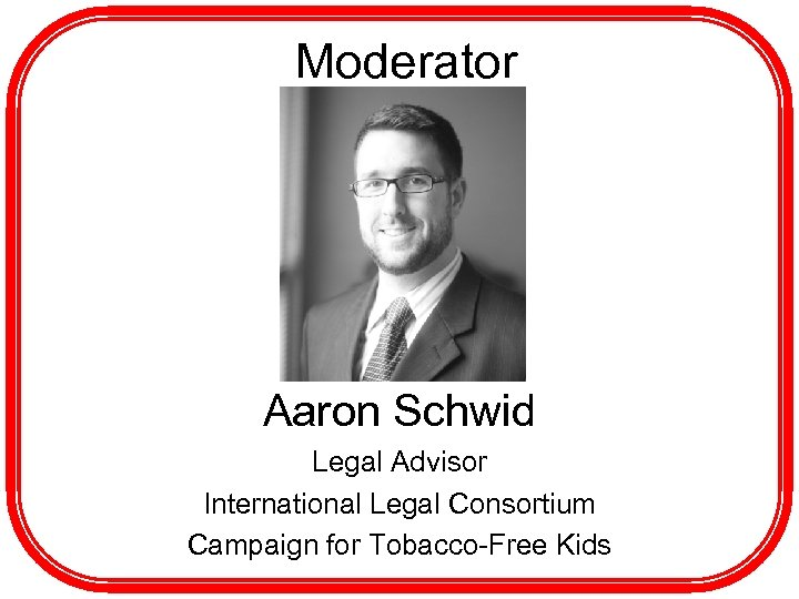Moderator h Aaron Schwid Legal Advisor International Legal Consortium Campaign for Tobacco-Free Kids