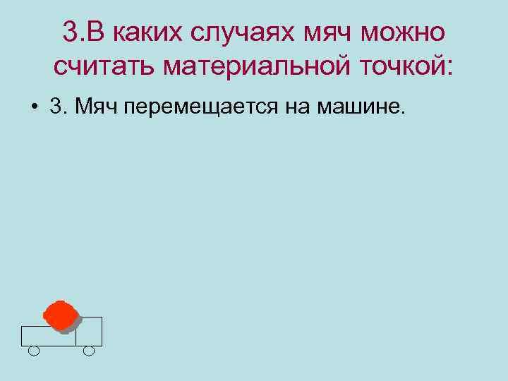 3. В каких случаях мяч можно считать материальной точкой: • 3. Мяч перемещается на