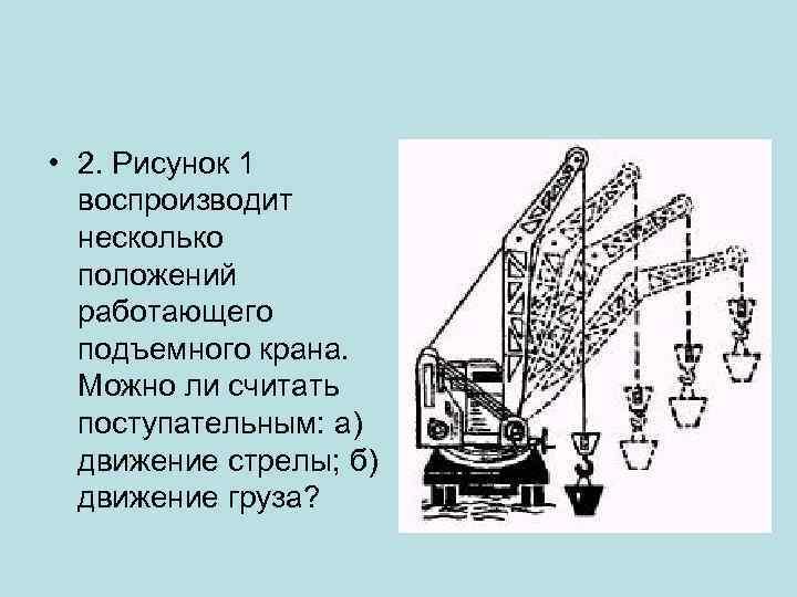 • 2. Рисунок 1 воспроизводит несколько положений работающего подъемного крана. Можно ли считать