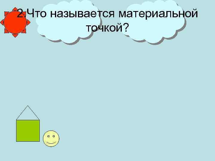 2. Что называется материальной точкой?
