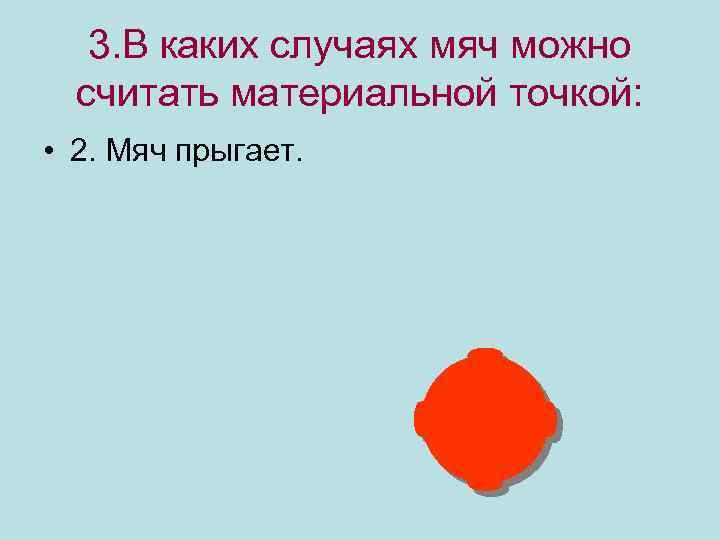 3. В каких случаях мяч можно считать материальной точкой: • 2. Мяч прыгает.