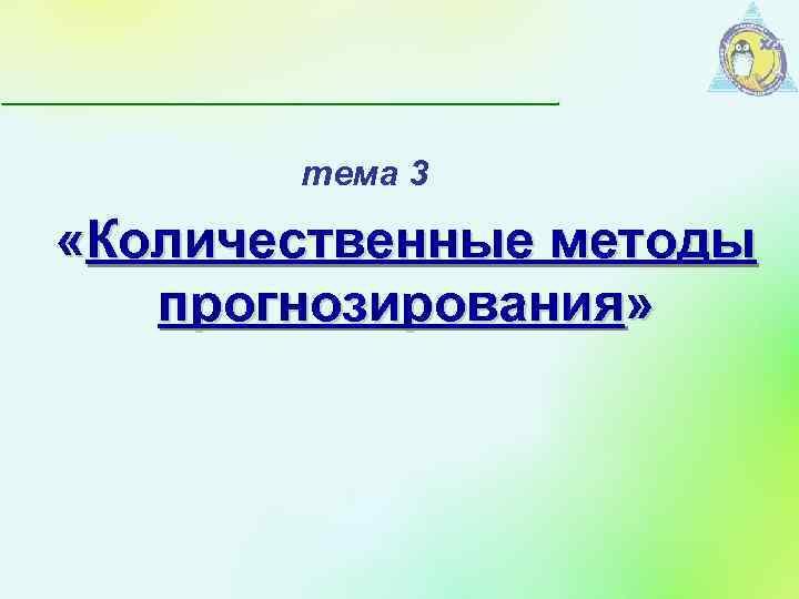 тема 3 «Количественные методы прогнозирования»