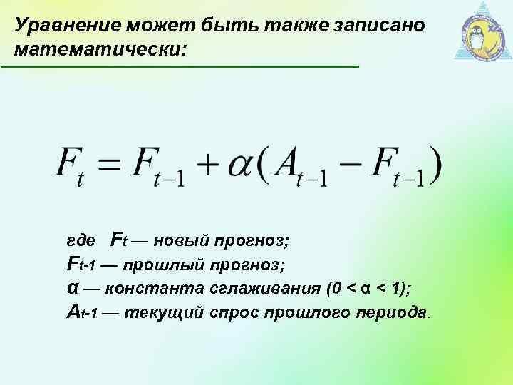 Уравнение может быть также записано математически: где Ft — новый прогноз; Ft-1 — прошлый