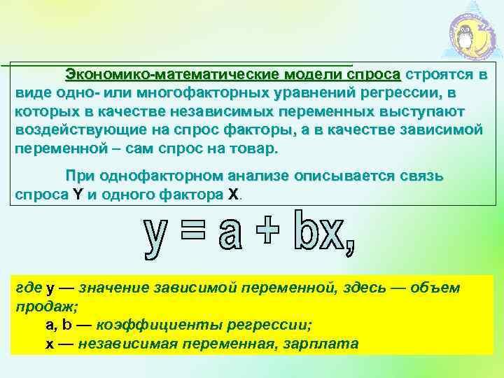 Экономико-математические модели спроса строятся в виде одно- или многофакторных уравнений регрессии, в которых в