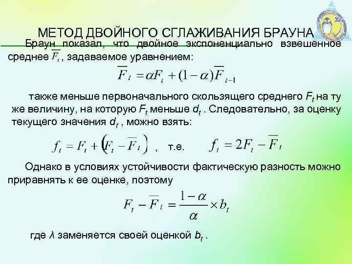 МЕТОД ДВОЙНОГО СГЛАЖИВАНИЯ БРАУНА Браун показал, что двойное экспоненциально взвешенное среднее , задаваемое уравнением: