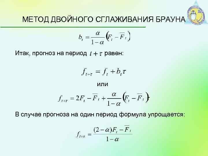 МЕТОД ДВОЙНОГО СГЛАЖИВАНИЯ БРАУНА Итак, прогноз на период равен: или В случае прогноза на