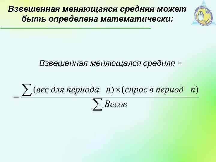 Взвешенная меняющаяся средняя может быть определена математически: Взвешенная меняющаяся средняя =