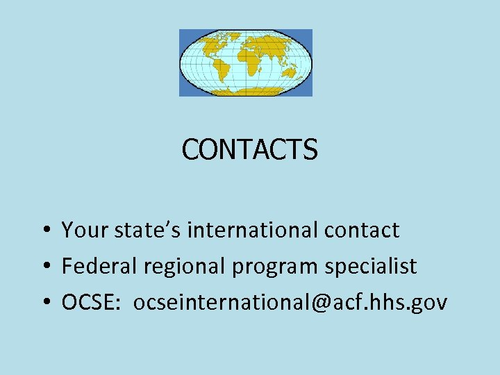 CONTACTS • Your state's international contact • Federal regional program specialist • OCSE: ocseinternational@acf.