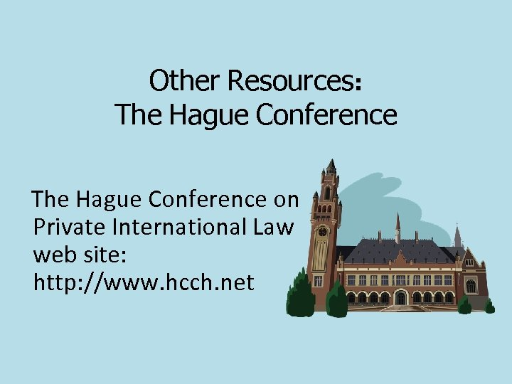 Other Resources: The Hague Conference on Private International Law web site: http: //www. hcch.