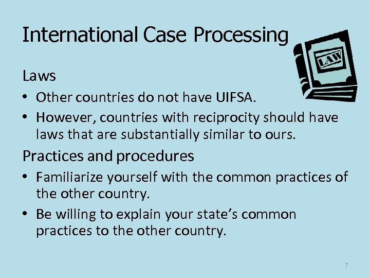 International Case Processing Laws • Other countries do not have UIFSA. • However, countries
