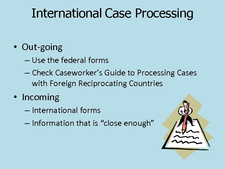International Case Processing • Out-going – Use the federal forms – Check Caseworker's Guide