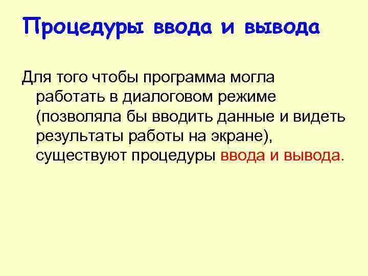 Процедуры ввода и вывода Для того чтобы программа могла работать в диалоговом режиме (позволяла