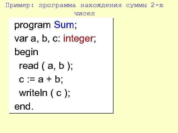 Пример: программа нахождения суммы 2 -х чисел program Sum; var a, b, c: integer;