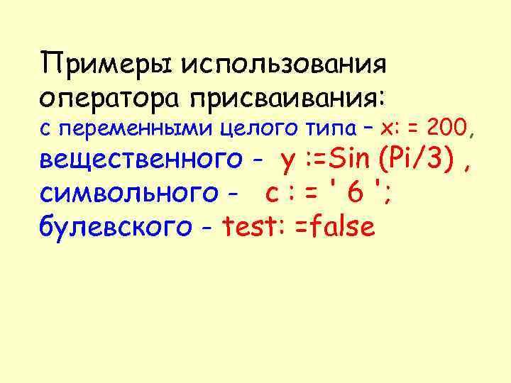 Примеры использования оператора присваивания: с переменными целого типа – х: = 200, вещественного -