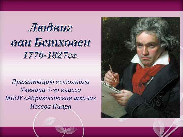 Людвиг ван Бетховен 1770 -1827 гг. Презентацию выполнила Ученица 9 -го класса МБОУ «Абрикосовская