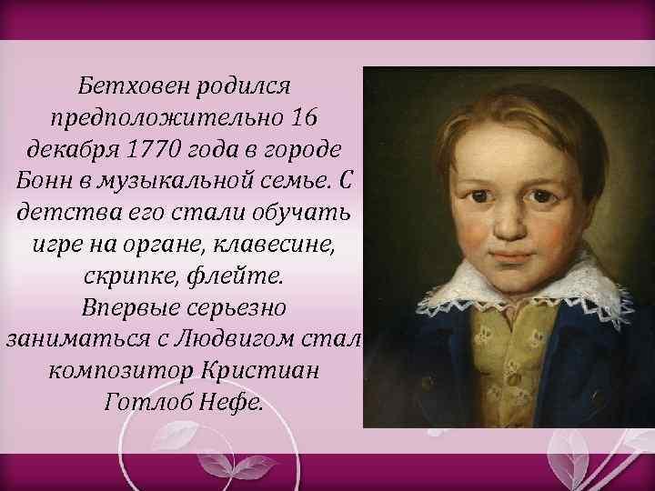 Бетховен родился предположительно 16 декабря 1770 года в городе Бонн в музыкальной семье. С