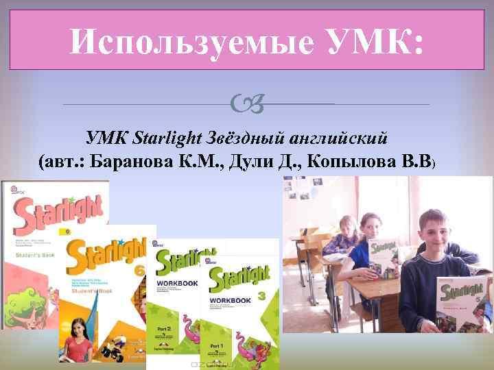 Используемые УМК: УМК Starlight Звёздный английский (авт. : Баранова К. М. , Дули Д.