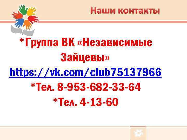 Наши контакты *Группа ВК «Независимые Зайцевы» https: //vk. com/club 75137966 *Тел. 8 -953 -682