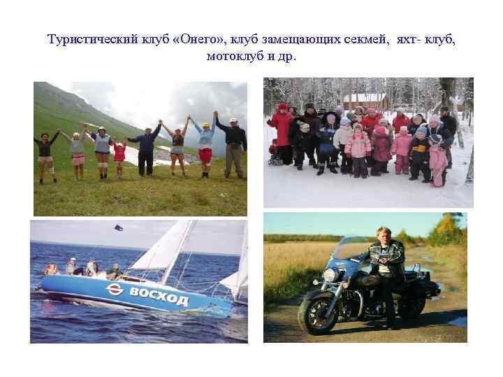 Туристический клуб «Онего» , клуб замещающих секмей, яхт- клуб, мотоклуб и др.