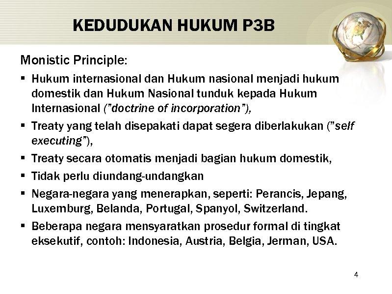 KEDUDUKAN HUKUM P 3 B Monistic Principle: § Hukum internasional dan Hukum nasional menjadi