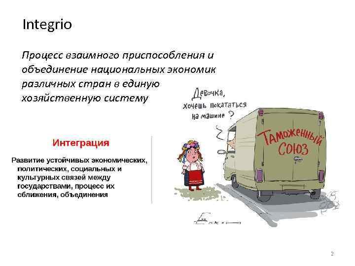 Integrio Процесс взаимного приспособления и объединение национальных экономик различных стран в единую хозяйственную систему