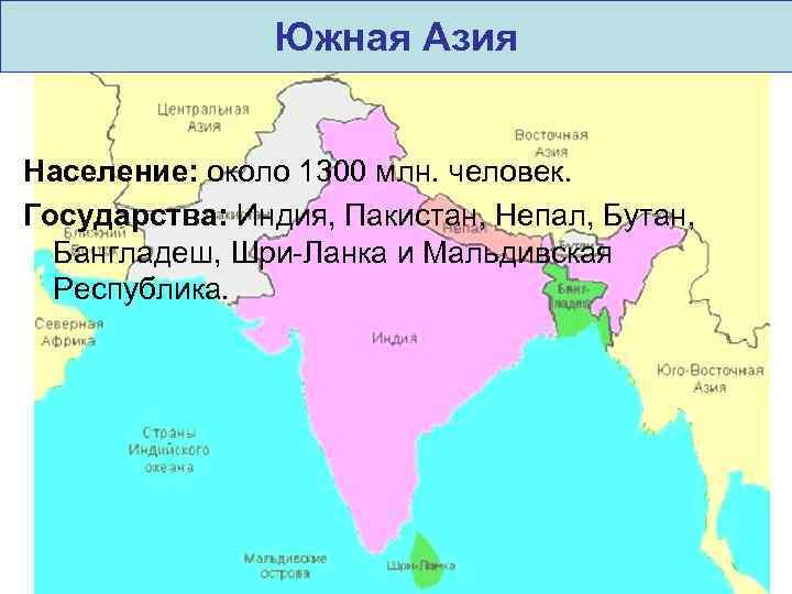 Южная Азия Население: около 1300 млн. человек. Государства: Индия, Пакистан, Непал, Бутан, Бангладеш, Шри-Ланка