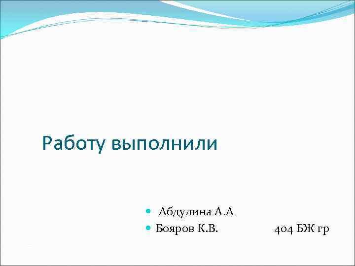 Работу выполнили Абдулина А. А Бояров К. В. 404 БЖ гр