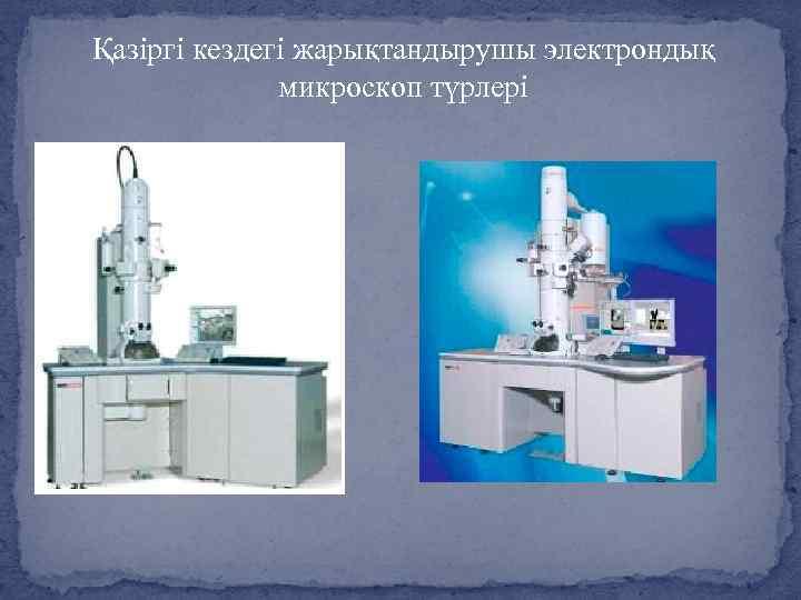 Қазіргі кездегі жарықтандырушы электрондық микроскоп түрлері