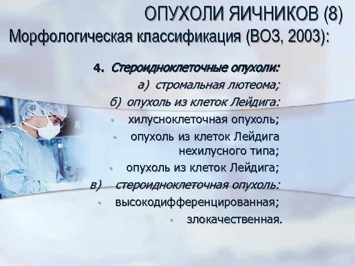 ОПУХОЛИ ЯИЧНИКОВ (8) Морфологическая классификация (ВОЗ, 2003): 4. Стероидноклеточные опухоли: а) стромальная лютеома; б)