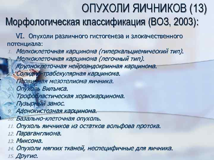 ОПУХОЛИ ЯИЧНИКОВ (13) Морфологическая классификация (ВОЗ, 2003): VI. Опухоли различного гистогенеза и злокачественного потенциала: